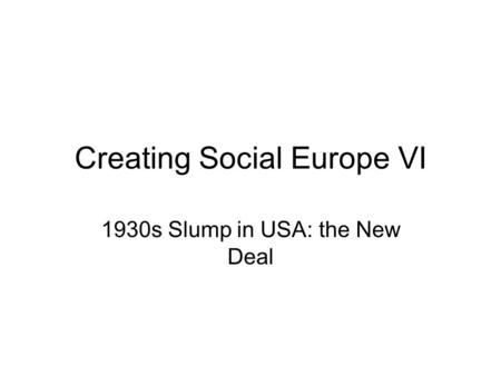 Creating Social Europe VI 1930s Slump in USA: the New Deal.