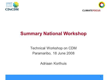 1 Summary National Workshop Technical Workshop on CDM Paramaribo, 18 June 2008 Adriaan Korthuis.