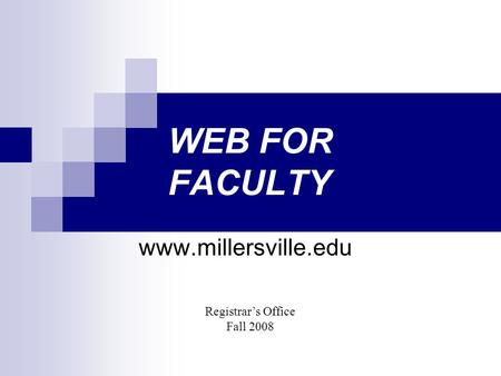 WEB FOR FACULTY www.millersville.edu Registrar's Office Fall 2008.
