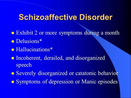 Schizoaffective Disorder l Exhibit 2 or more symptoms during a month l Delusions* l Hallucinations* l Incoherent, derailed, and disorganized speech l Severely.