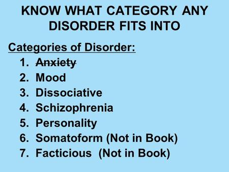 KNOW WHAT CATEGORY ANY DISORDER FITS INTO Categories of Disorder: 1. Anxiety 2. Mood 3. Dissociative 4. Schizophrenia 5. Personality 6. Somatoform (Not.