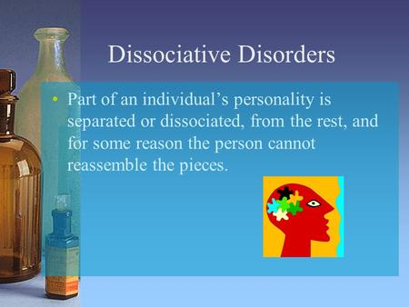Dissociative Disorders Part of an individual's personality is separated or dissociated, from the rest, and for some reason the person cannot reassemble.