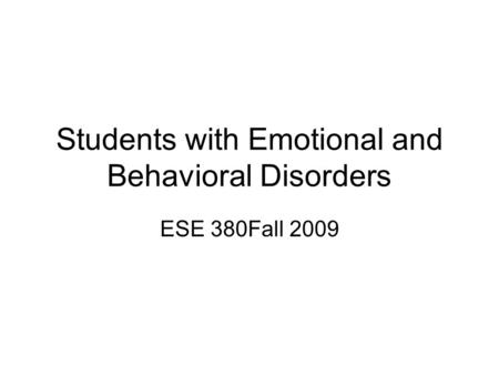 Students with Emotional and Behavioral Disorders ESE 380Fall 2009.