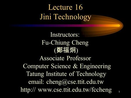 1 Lecture 16 Jini Technology Instructors: Fu-Chiung Cheng ( 鄭福炯 ) Associate Professor Computer Science & Engineering Tatung Institute of Technology email: