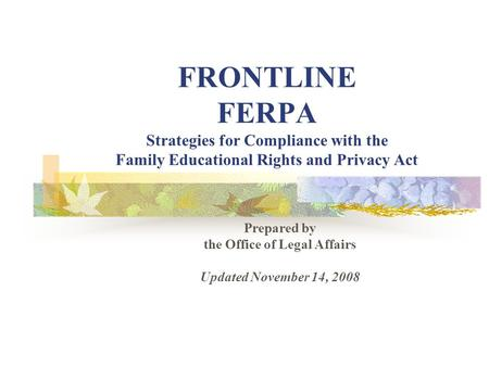 FRONTLINE FERPA Strategies for Compliance with the Family Educational Rights and Privacy Act Prepared by the Office of Legal Affairs Updated November 14,