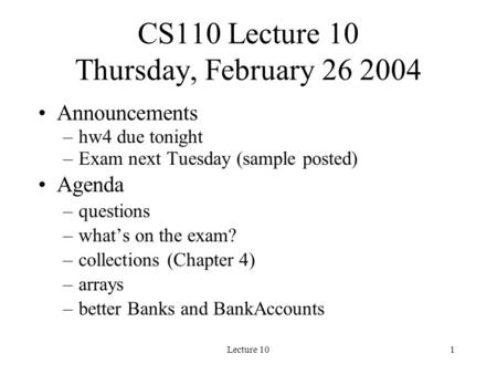 Lecture 101 CS110 Lecture 10 Thursday, February 26 2004 Announcements –hw4 due tonight –Exam next Tuesday (sample posted) Agenda –questions –what's on.