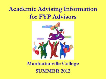 Manhattanville College SUMMER 2012 Academic Advising Information for FYP Advisors.