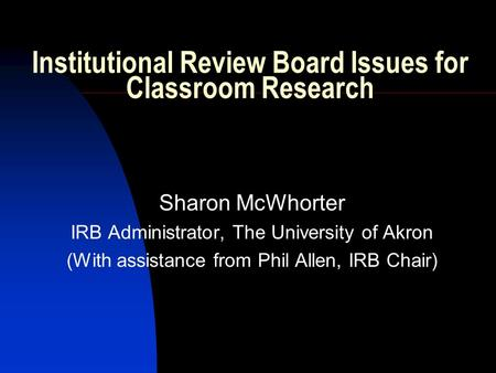 Institutional Review Board Issues for Classroom Research Sharon McWhorter IRB Administrator, The University of Akron (With assistance from Phil Allen,