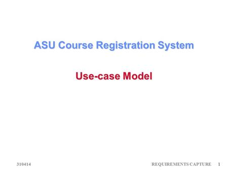 310414 REQUIREMENTS CAPTURE 1 ASU Course Registration System Use-case Model.