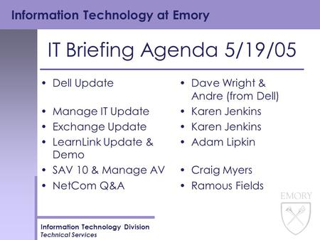 Information Technology at Emory Information Technology Division Technical Services IT Briefing Agenda 5/19/05 Dell Update Manage IT Update Exchange Update.
