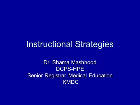 Instructional Strategies Dr. Shama Mashhood DCPS-HPE Senior Registrar Medical Education KMDC.