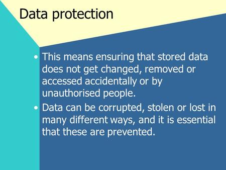 Data protection This means ensuring that stored data does not get changed, removed or accessed accidentally or by unauthorised people. Data can be corrupted,