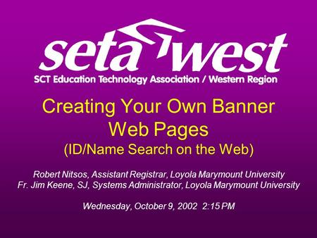 Creating Your Own Banner Web Pages (ID/Name Search on the Web) Robert Nitsos, Assistant Registrar, Loyola Marymount University Fr. Jim Keene, SJ, Systems.