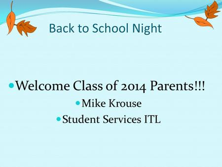 Back to School Night Welcome Class of 2014 Parents!!! Mike Krouse Student Services ITL.
