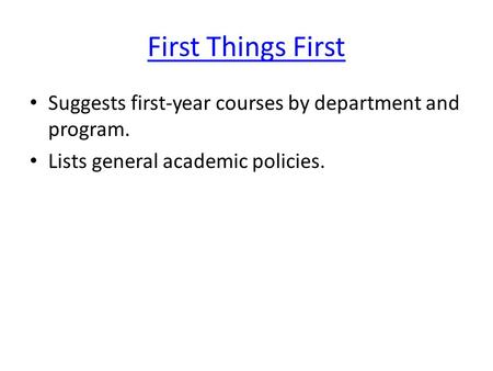 First Things First Suggests first-year courses by department and program. Lists general academic policies.