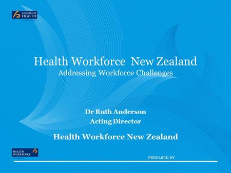 PREPARED BY Health Workforce New Zealand Addressing Workforce Challenges Dr Ruth Anderson Acting Director Health Workforce New Zealand.