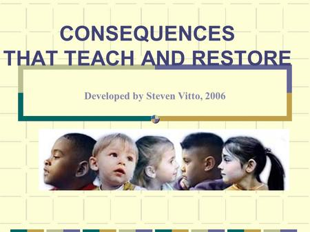CONSEQUENCES THAT TEACH AND RESTORE Developed by Steven Vitto, 2006.