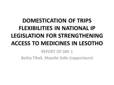 DOMESTICATION OF TRIPS FLEXIBILITIES IN NATIONAL IP LEGISLATION FOR STRENGTHENING ACCESS TO MEDICINES IN LESOTHO REPORT OF DAY 1 Botha Tiheli, Masello.