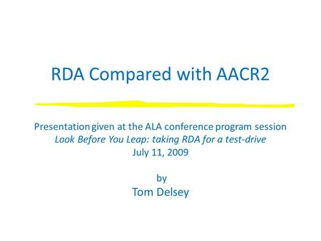 RDA Compared with AACR2 Presentation given at the ALA conference program session Look Before You Leap: taking RDA for a test-drive July 11, 2009 by Tom.