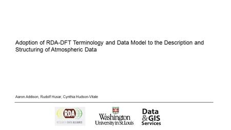 Adoption of RDA-DFT Terminology and Data Model to the Description and Structuring of Atmospheric Data Aaron Addison, Rudolf Husar, Cynthia Hudson-Vitale.