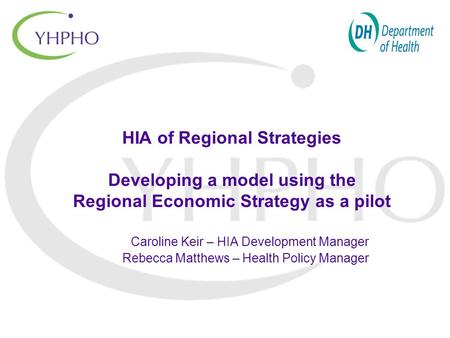 HIA of Regional Strategies Developing a model using the Regional Economic Strategy as a pilot Caroline Keir – HIA Development Manager Rebecca Matthews.