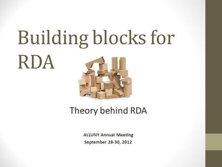 Building blocks for RDA Theory behind RDA ALLUNY Annual Meeting September 28-30, 2012.