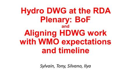 Hydro DWG at the RDA Plenary: BoF and Aligning HDWG work with WMO expectations and timeline Sylvain, Tony, Silvano, Ilya.