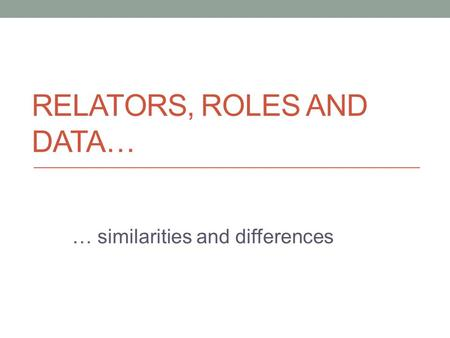RELATORS, ROLES AND DATA… … similarities and differences.