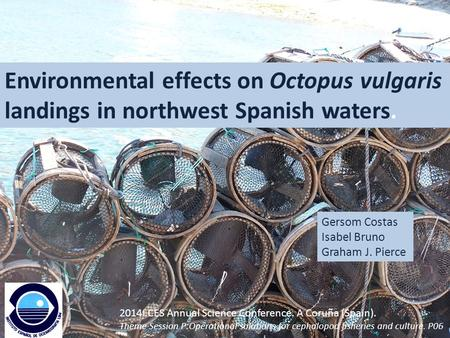 Environmental effects on Octopus vulgaris landings in northwest Spanish waters. Gersom Costas Isabel Bruno Graham J. Pierce 2014I CES Annual Science Conference.