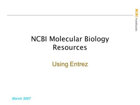 NCBI FieldGuide NCBI Molecular Biology Resources March 2007 Using Entrez.