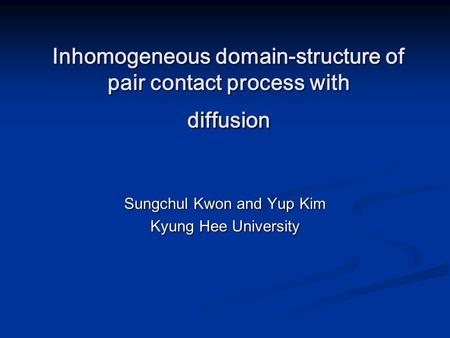 Inhomogeneous domain-structure of pair contact process with diffusion Sungchul Kwon and Yup Kim Kyung Hee University.