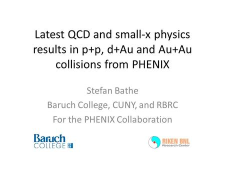 Latest QCD and small-x physics results in p+p, d+Au and Au+Au collisions from PHENIX Stefan Bathe Baruch College, CUNY, and RBRC For the PHENIX Collaboration.