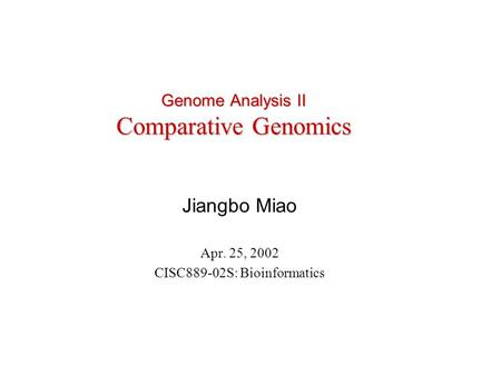 Genome Analysis II Comparative Genomics Jiangbo Miao Apr. 25, 2002 CISC889-02S: Bioinformatics.
