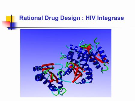 Rational Drug Design : HIV Integrase. A process for drug design which bases the design of the drug upon the structure of its protein target. 1.Structural.