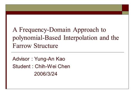 A Frequency-Domain Approach to polynomial-Based Interpolation and the Farrow Structure Advisor : Yung-An Kao Student : Chih-Wei Chen 2006/3/24.