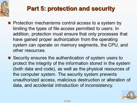14.1/21 Part 5: protection and security Protection mechanisms control access to a system by limiting the types of file access permitted to users. In addition,