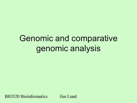 Genomic and comparative genomic analysis BIO520 BioinformaticsJim Lund.