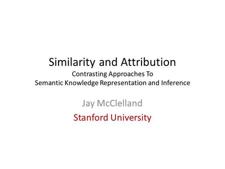 Similarity and Attribution Contrasting Approaches To Semantic Knowledge Representation and Inference Jay McClelland Stanford University.
