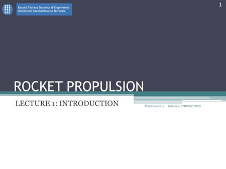 ROCKET PROPULSION LECTURE 1: INTRODUCTION Propulsion 2011 1 Lecture 1 - INTRODUCTION.