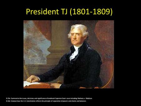 President TJ (1801-1809) 8.19a -Summarize the issues, decisions and significance of landmark Supreme Court cases including Marbury v. Madison 8.16d -Analyze.