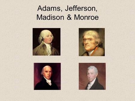 Adams, Jefferson, Madison & Monroe. Chorus Adams, Jefferson, Madison, Monroe; Under these men our country would grow; Things didn't always go exactly.