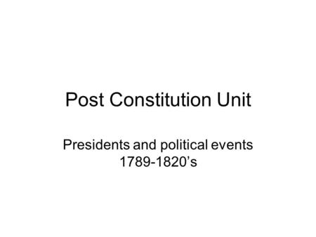 Post Constitution Unit Presidents and political events 1789-1820's.