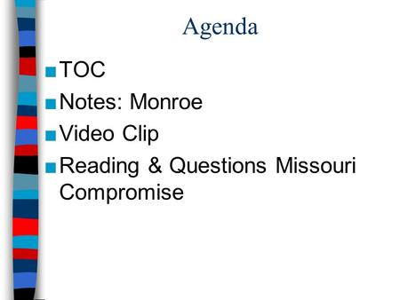 Agenda ■TOC ■Notes: Monroe ■Video Clip ■Reading & Questions Missouri Compromise.