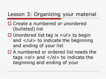 Lesson 3: Organizing your material  Create a numbered or unordered (bulleted) list  Unordered list tag is to begin and to indicate the beginning and.