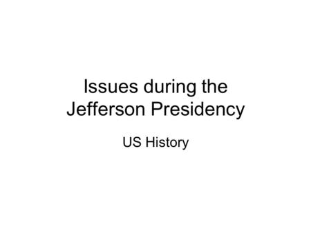 Issues during the Jefferson Presidency US History.