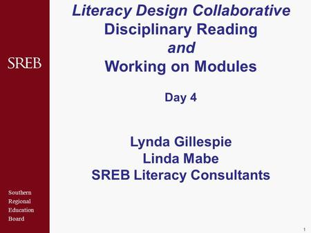 Southern Regional Education Board Literacy Design Collaborative Disciplinary Reading and Working on Modules Day 4 Lynda Gillespie Linda Mabe SREB Literacy.