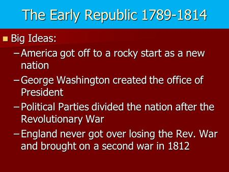The Early Republic 1789-1814 Big Ideas: Big Ideas: –America got off to a rocky start as a new nation –George Washington created the office of President.