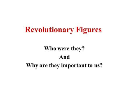 Revolutionary Figures Who were they? And Why are they important to us?