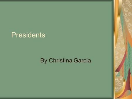 Presidents By Christina Garcia. George Washington Was the first president of the United States and commander and chief of the Revolution. Was president.