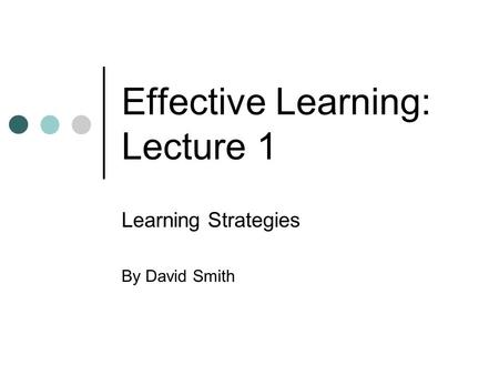 Effective Learning: Lecture 1 Learning Strategies By David Smith.